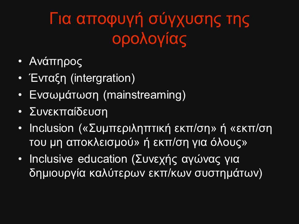 Για αποφυγή σύγχυσης της ορολογίας Ανάπηρος Ένταξη (intergration) Ενσωμάτωση (mainstreaming) Συνεκπαίδευση Inclusion («Συμπεριληπτική εκπ/ση» ή «εκπ/σ