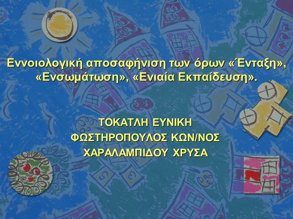 Εννοιολογική αποσαφήνιση των όρων «Ένταξη», «Ενσωμάτωση», «Ενιαία Εκπαίδευση».