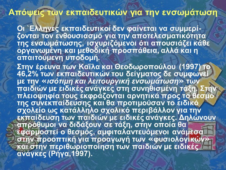 Απόψεις των εκπαιδευτικών για την ενσωμάτωση Οι `Ελληνες εκπαιδευτικοί δεν φαίνεται να συμμερί- ζονται τον ενθουσιασμό για την αποτελεσματικότητα της ενσωμάτωσης, ισχυριζόμενοι ότι απουσιάζει κάθε οργανωμένη και μεθοδική προσπάθεια, αλλά και η απαιτούμενη υποδομή.
