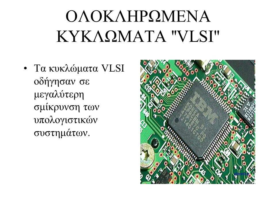 ΟΛΟΚΛΗΡΩΜΕΝΑ ΚΥΚΛΩΜΑΤΑ ''VLSI'' Τα κυκλώματα VLSI οδήγησαν σε μεγαλύτερη σμίκρυνση των υπολογιστικών συστημάτων.