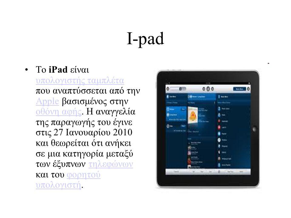 I-pad Το iPad είναι υπολογιστής ταμπλέτα που αναπτύσσεται από την Apple βασισμένος στην οθόνη αφής. Η αναγγελία της παραγωγής του έγινε στις 27 Ιανουα