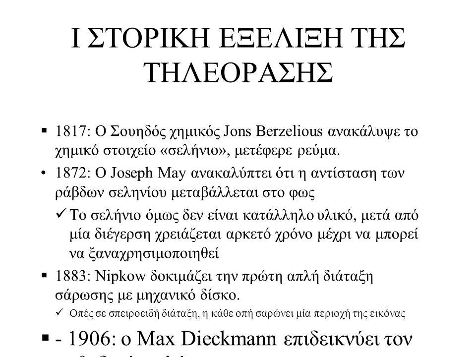 Ι ΣΤΟΡΙΚΗ ΕΞΕΛΙΞΗ ΤΗΣ ΤΗΛΕΟΡΑΣΗΣ  1817: Ο Σουηδός χημικός Jons Berzelious ανακάλυψε το χημικό στοιχείο «σελήνιο», μετέφερε ρεύμα. 1872: Ο Joseph May