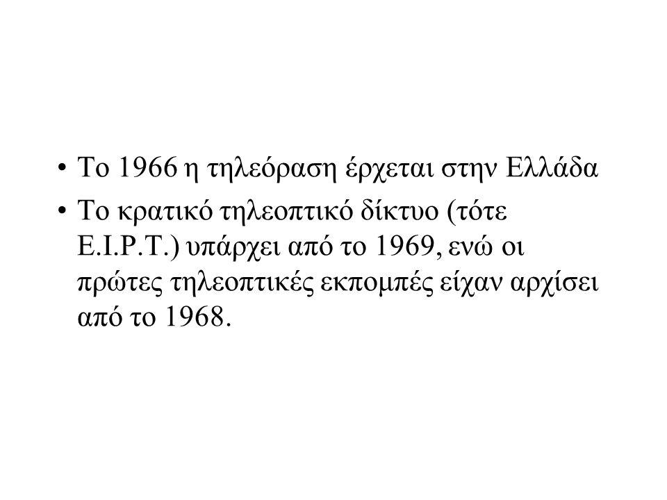 Το 1966 η τηλεόραση έρχεται στην Ελλάδα Το κρατικό τηλεοπτικό δίκτυο (τότε Ε.Ι.Ρ.Τ.) υπάρχει από το 1969, ενώ οι πρώτες τηλεοπτικές εκπομπές είχαν αρχ