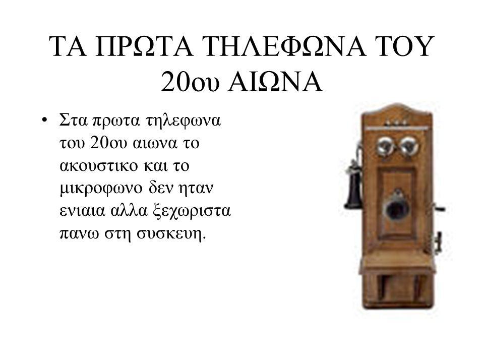 ΤΑ ΠΡΩΤΑ ΤΗΛΕΦΩΝΑ ΤΟΥ 20ου ΑΙΩΝΑ Στα πρωτα τηλεφωνα του 20ου αιωνα το ακουστικο και το μικροφωνο δεν ηταν ενιαια αλλα ξεχωριστα πανω στη συσκευη.