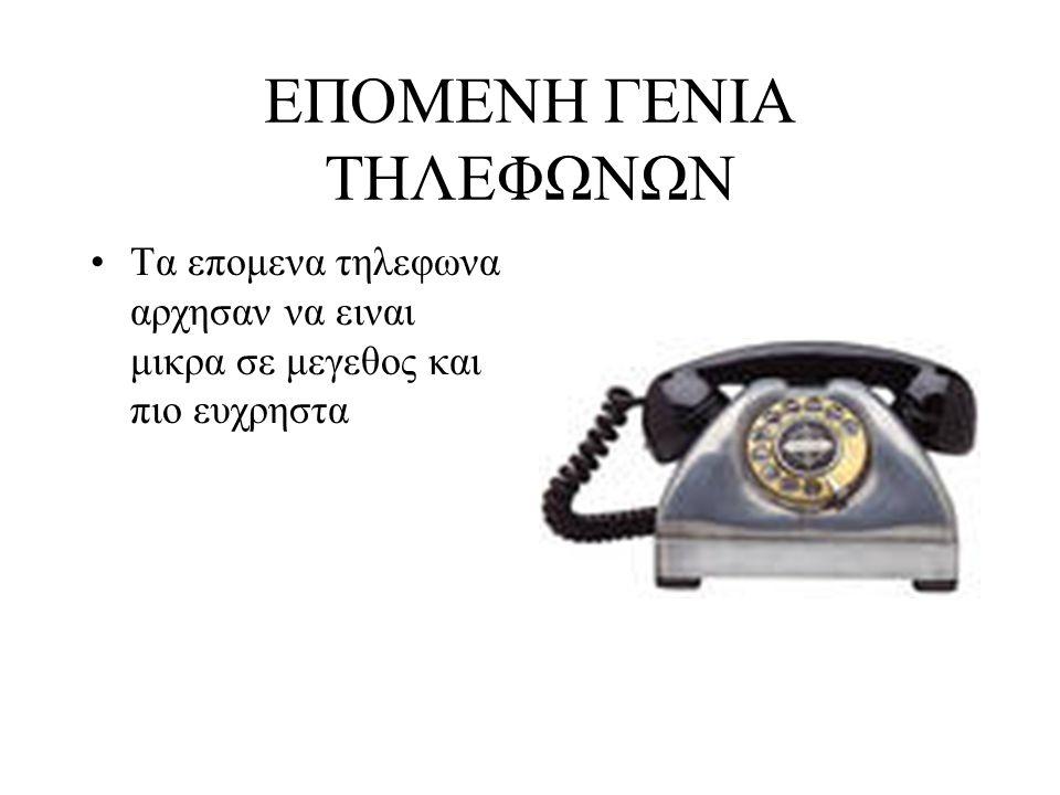 ΕΠΟΜΕΝΗ ΓΕΝΙΑ ΤΗΛΕΦΩΝΩΝ Τα επομενα τηλεφωνα αρχησαν να ειναι μικρα σε μεγεθος και πιο ευχρηστα