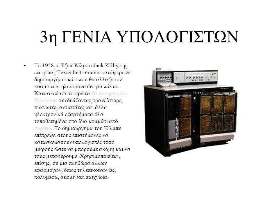3η ΓΕΝΙΑ ΥΠΟΛΟΓΙΣΤΩΝ Το 1958, ο Τζακ Κίλμπυ Jack Kilby της εταιρείας Texas Instruments κατάφερε να δημιουργήσει κάτι που θα άλλαζε τον κόσμο των ηλεκτ