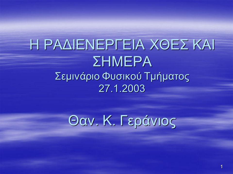 1 Η ΡΑΔΙΕΝΕΡΓΕΙΑ ΧΘΕΣ ΚΑΙ ΣΗΜΕΡΑ Σεμινάριο Φυσικού Τμήματος 27.1.2003 Θαν. Κ. Γεράνιος