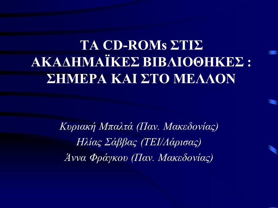 ΤΑ CD-ROMs ΣΤΙΣ ΑΚΑΔΗΜΑΪΚΕΣ ΒΙΒΛΙΟΘΗΚΕΣ : ΣΗΜΕΡΑ ΚΑΙ ΣΤΟ ΜΕΛΛΟΝ Κυριακή Μπαλτά (Παν.