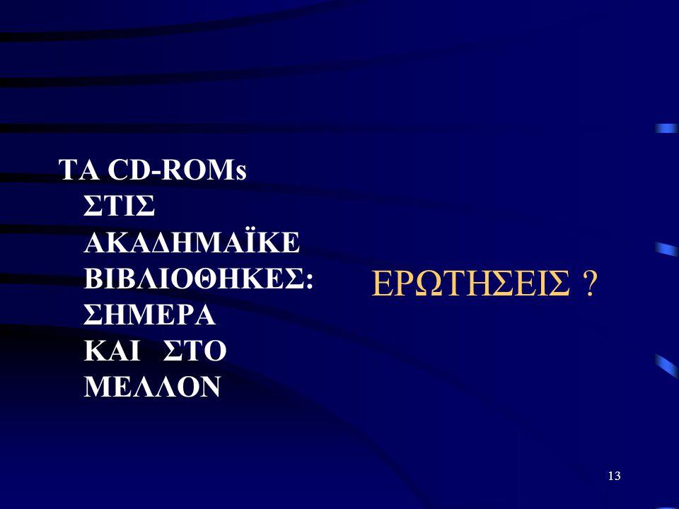 13 ΤΑ CD-ROMs ΣΤΙΣ ΑΚΑΔΗΜΑΪΚΕ ΒΙΒΛΙΟΘΗΚΕΣ: ΣΗΜΕΡΑ ΚΑΙ ΣΤΟ ΜΕΛΛΟΝ ΕΡΩΤΗΣΕΙΣ ?