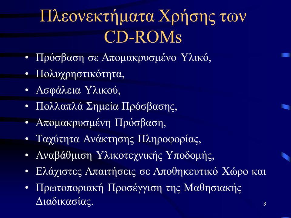 3 Πλεονεκτήματα Χρήσης των CD-ROMs Πρόσβαση σε Απομακρυσμένο Υλικό, Πολυχρηστικότητα, Ασφάλεια Υλικού, Πολλαπλά Σημεία Πρόσβασης, Απομακρυσμένη Πρόσβαση, Ταχύτητα Ανάκτησης Πληροφορίας, Αναβάθμιση Υλικοτεχνικής Υποδομής, Ελάχιστες Απαιτήσεις σε Αποθηκευτικό Χώρο και Πρωτοποριακή Προσέγγιση της Μαθησιακής Διαδικασίας.