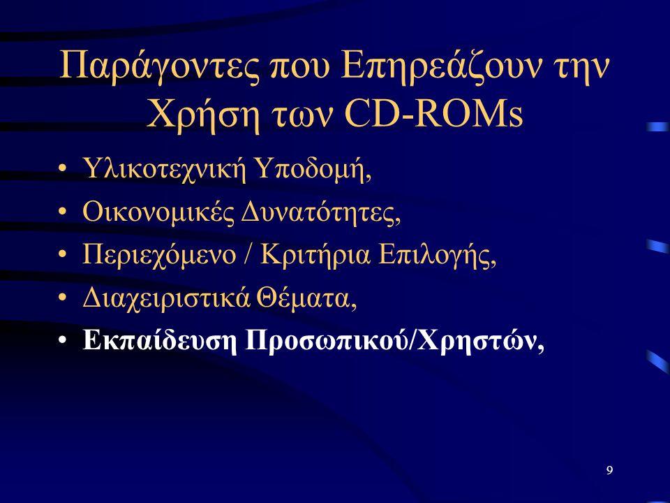 10 Παράγοντες που Επηρεάζουν την Χρήση των CD-ROMs Υλικοτεχνική Υποδομή, Οικονομικές Δυνατότητες, Περιεχόμενο / Κριτήρια Επιλογής, Διαχειριστικά Θέματα, Εκπαίδευση Προσωπικού/Χρηστών, Προβολή της Νέας Υπηρεσίας και τέλος