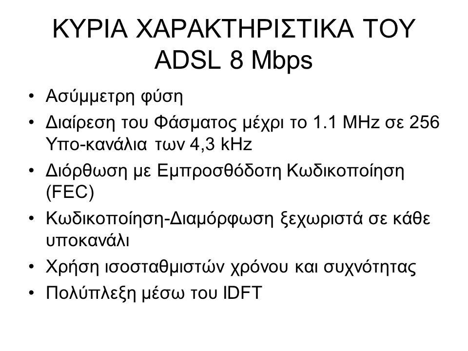 ΚΥΡΙΑ ΧΑΡΑΚΤΗΡΙΣΤΙΚΑ ΤΟΥ ADSL 8 Mbps Ασύμμετρη φύση Διαίρεση του Φάσματος μέχρι το 1.1 MHz σε 256 Υπο-κανάλια των 4,3 kHz Διόρθωση με Εμπροσθόδοτη Κωδικοποίηση (FEC) Κωδικοποίηση-Διαμόρφωση ξεχωριστά σε κάθε υποκανάλι Χρήση ισοσταθμιστών χρόνου και συχνότητας Πολύπλεξη μέσω του IDFT