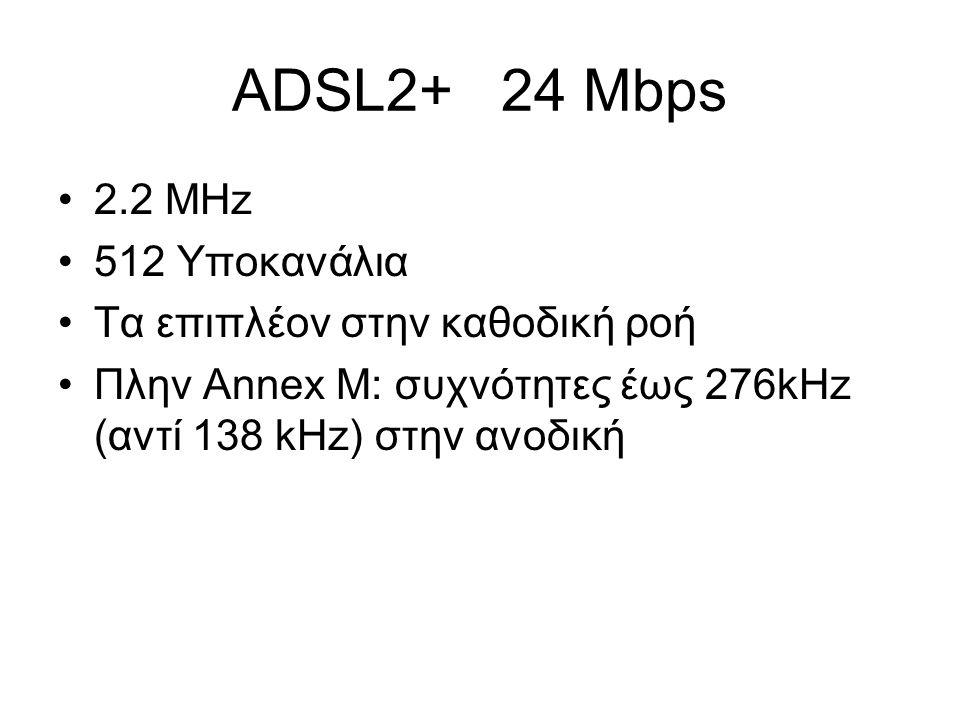 ADSL2+ 24 Mbps 2.2 MHz 512 Υποκανάλια Τα επιπλέον στην καθοδική ροή Πλην Annex M: συχνότητες έως 276kHz (αντί 138 kHz) στην ανοδική