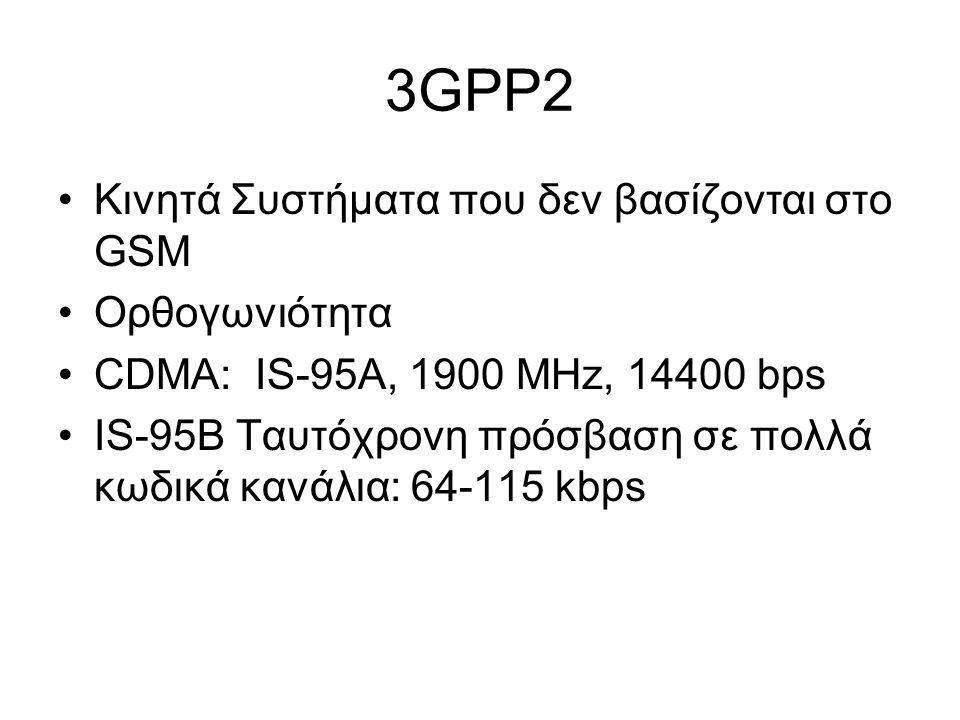 3GPP2 Κινητά Συστήματα που δεν βασίζονται στο GSM Ορθογωνιότητα CDMA: IS-95A, 1900 ΜHz, 14400 bps IS-95B Ταυτόχρονη πρόσβαση σε πολλά κωδικά κανάλια: 64-115 kbps