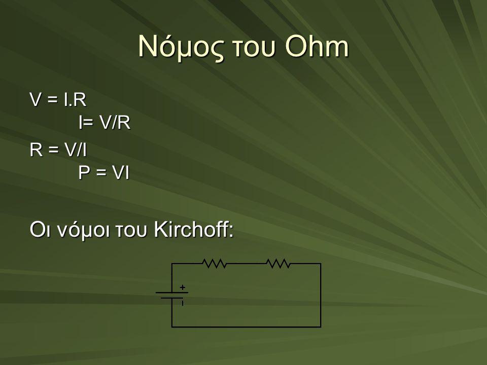 Νόμος του Οhm V = I.R I= V/R R = V/I P = VI Οι νόμοι του Kirchoff: