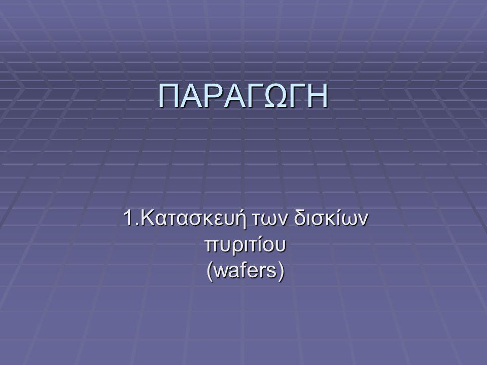 ΠΑΡΑΓΩΓΗ 1.Κατασκευή των δισκίων πυριτίου (wafers)