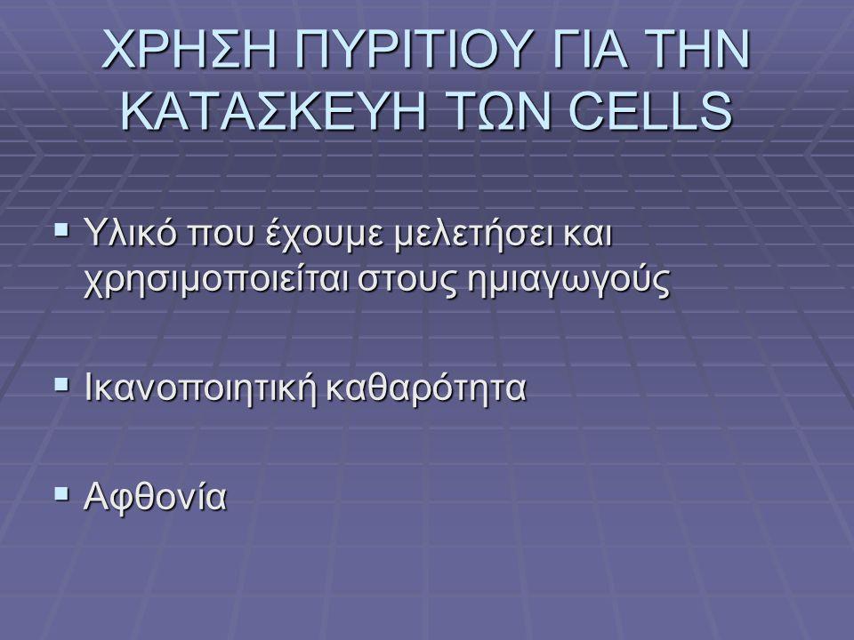 ΧΡΗΣΗ ΠΥΡΙΤΙΟΥ ΓΙΑ ΤΗΝ ΚΑΤΑΣΚΕΥΗ ΤΩΝ CELLS  Υλικό που έχουμε μελετήσει και χρησιμοποιείται στους ημιαγωγούς  Ικανοποιητική καθαρότητα  Αφθονία