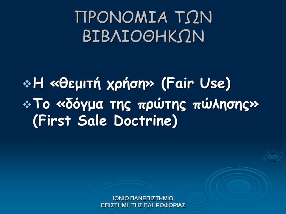 ΙΟΝΙΟ ΠΑΝΕΠΙΣΤΗΜΙΟ ΕΠΙΣΤΗΜΗ ΤΗΣ ΠΛΗΡΟΦΟΡΙΑΣ ΠΡΟΝΟΜΙΑ ΤΩΝ ΒΙΒΛΙΟΘΗΚΩΝ  Η «θεμιτή χρήση» (Fair Use)  Το «δόγμα της πρώτης πώλησης» (First Sale Doctrin