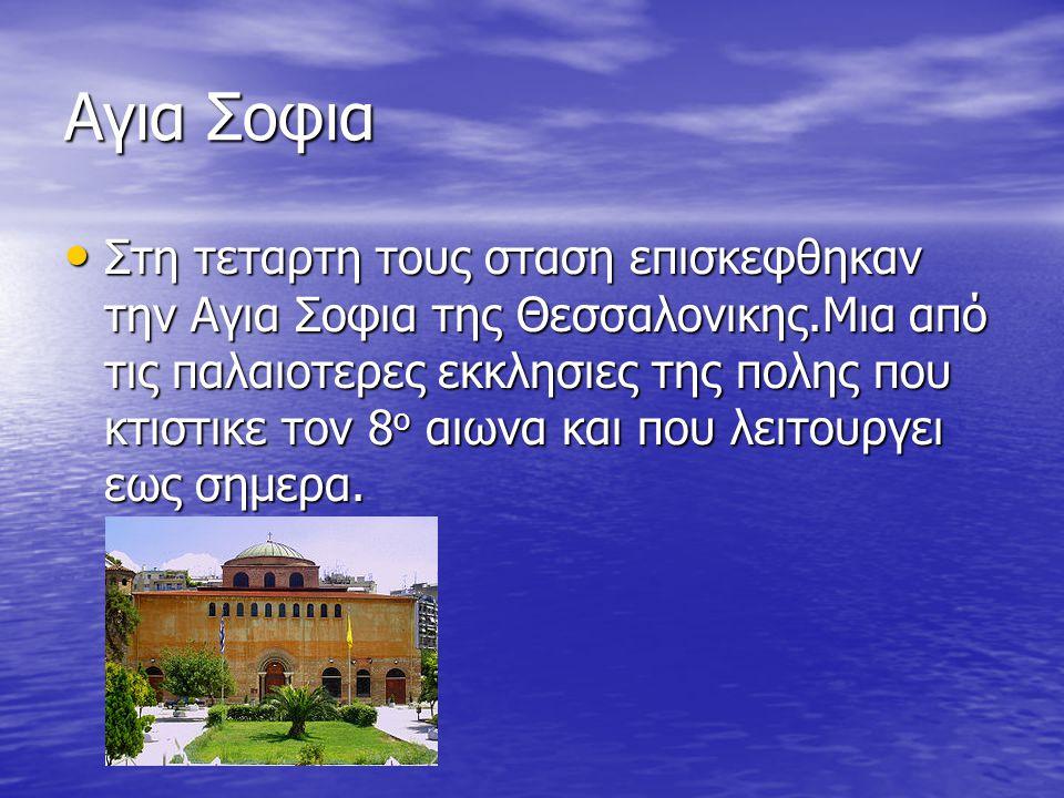 Αγια Σοφια Στη τεταρτη τους σταση επισκεφθηκαν την Αγια Σοφια της Θεσσαλονικης.Μια από τις παλαιοτερες εκκλησιες της πολης που κτιστικε τον 8 ο αιωνα και που λειτουργει εως σημερα.