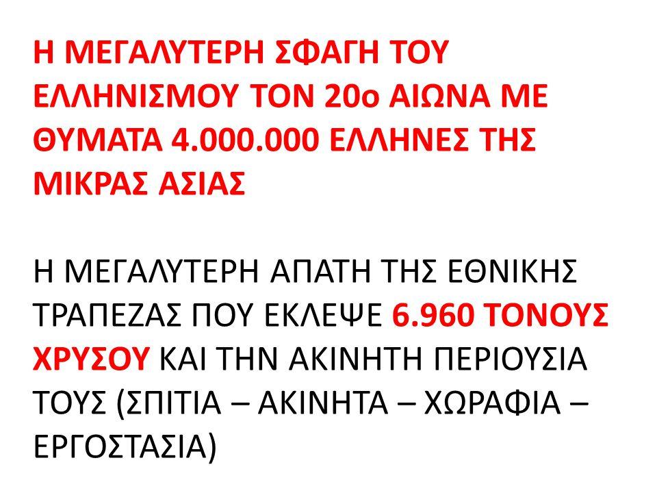 Η ΜΕΓΑΛΥΤΕΡΗ ΣΦΑΓΗ ΤΟΥ ΕΛΛΗΝΙΣΜΟΥ ΤΟΝ 20o ΑΙΩΝΑ ΜΕ ΘΥΜΑΤΑ 4.000.000 ΕΛΛΗΝΕΣ ΤΗΣ ΜΙΚΡΑΣ ΑΣΙΑΣ Η ΜΕΓΑΛΥΤΕΡΗ ΑΠΑΤΗ ΤΗΣ ΕΘΝΙΚΗΣ ΤΡΑΠΕΖΑΣ ΠΟΥ ΕΚΛΕΨΕ 6.960 ΤΟΝΟΥΣ ΧΡΥΣΟΥ ΚΑΙ ΤΗΝ ΑΚΙΝΗΤΗ ΠΕΡΙΟΥΣΙΑ ΤΟΥΣ (ΣΠΙΤΙΑ – ΑΚΙΝΗΤΑ – ΧΩΡΑΦΙΑ – ΕΡΓΟΣΤΑΣΙΑ)