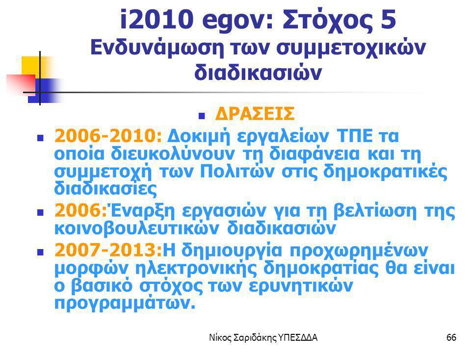 Νίκος Σαριδάκης ΥΠΕΣΔΔΑ66 i2010 egov: Στόχος 5 Ενδυνάμωση των συμμετοχικών διαδικασιών ΔΡΑΣΕΙΣ 2006-2010: Δοκιμή εργαλείων ΤΠΕ τα οποία διευκολύνουν τ