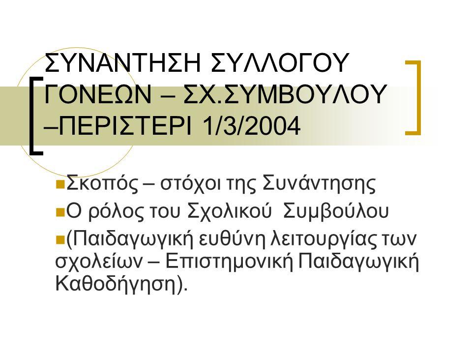 ΣΥΝΑΝΤΗΣΗ ΣΥΛΛΟΓΟΥ ΓΟΝΕΩΝ – ΣΧ.ΣΥΜΒΟΥΛΟΥ –ΠΕΡΙΣΤΕΡΙ 1/3/2004 Σκοπός – στόχοι της Συνάντησης Ο ρόλος του Σχολικού Συμβούλου (Παιδαγωγική ευθύνη λειτουργίας των σχολείων – Επιστημονική Παιδαγωγική Καθοδήγηση).