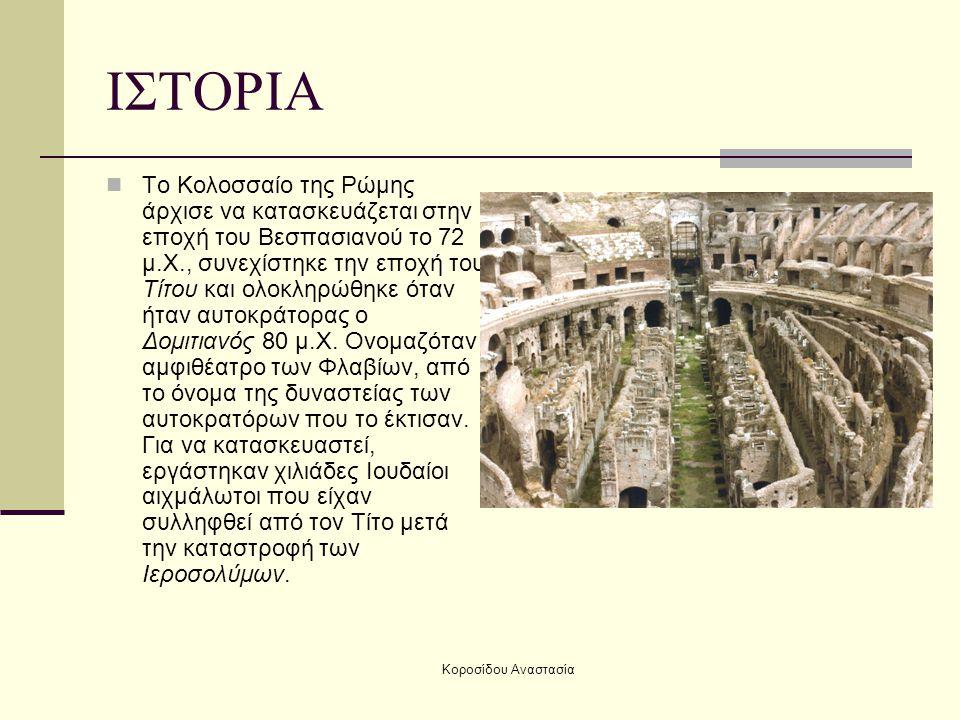 Κοροσίδου Αναστασία ΙΣΤΟΡΙΑ Το Κολοσσαίο της Ρώμης άρχισε να κατασκευάζεται στην εποχή του Βεσπασιανού το 72 μ.Χ., συνεχίστηκε την εποχή του Τίτου και ολοκληρώθηκε όταν ήταν αυτοκράτορας ο Δομιτιανός 80 μ.Χ.