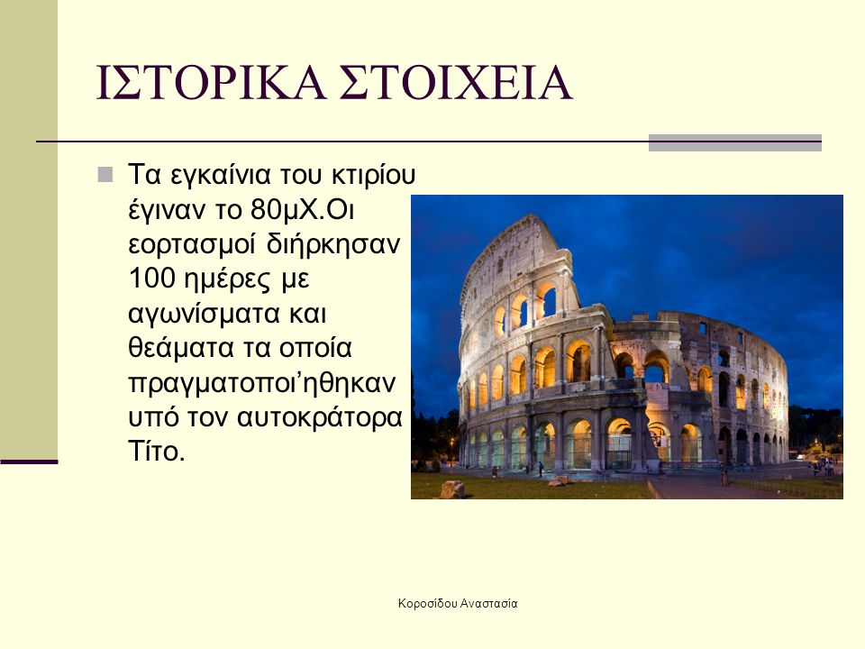 Κοροσίδου Αναστασία ΙΣΤΟΡΙΚΑ ΣΤΟΙΧΕΙΑ Οι αυτοκράτορες χρησιμοποιούσαν το Κολοσσαίο για να ψυγαγωγηθεί το κοινό με αγώνες και η είσοδος ήταν ελεύθερη.