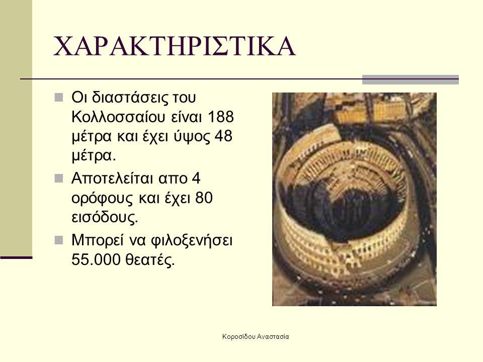 Κοροσίδου Αναστασία ΧΑΡΑΚΤΗΡΙΣΤΙΚΑ Οι διαστάσεις του Κολλοσσαίου είναι 188 μέτρα και έχει ύψος 48 μέτρα. Αποτελείται απο 4 ορόφους και έχει 80 εισόδου
