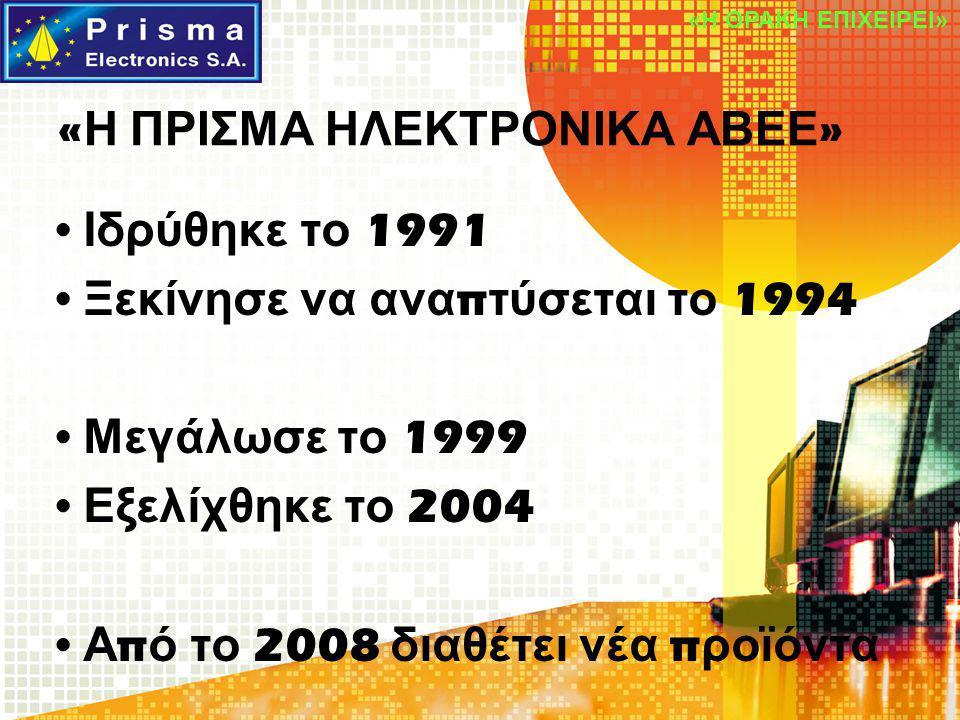 « Η ΠΡΙΣΜΑ ΗΛΕΚΤΡΟΝΙΚΑ ΑΒΕΕ » Ιδρύθηκε το 1991 Ξεκίνησε να ανα π τύσεται το 1994 Μεγάλωσε το 1999 Εξελίχθηκε το 2004 Α π ό το 2008 διαθέτει νέα π ροϊό