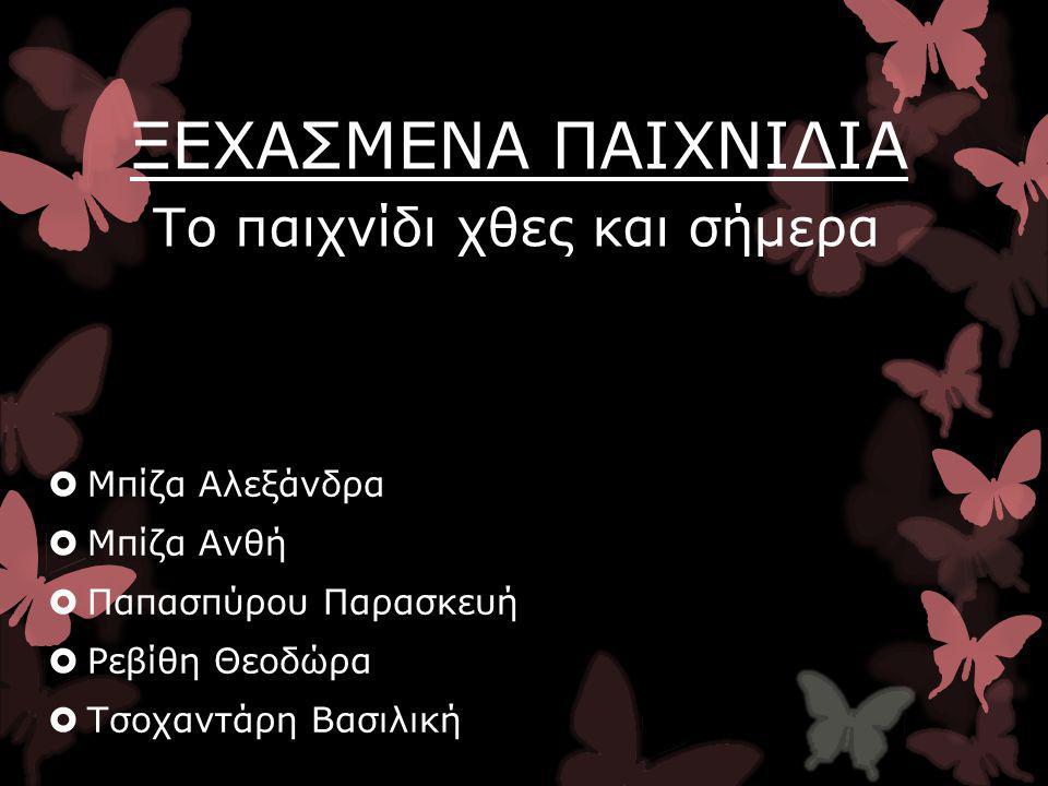  Μπίζα Αλεξάνδρα  Μπίζα Ανθή  Παπασπύρου Παρασκευή  Ρεβίθη Θεοδώρα  Τσοχαντάρη Βασιλική ΞΕΧΑΣΜΕΝΑ ΠΑΙΧΝΙΔΙΑ Το παιχνίδι χθες και σήμερα