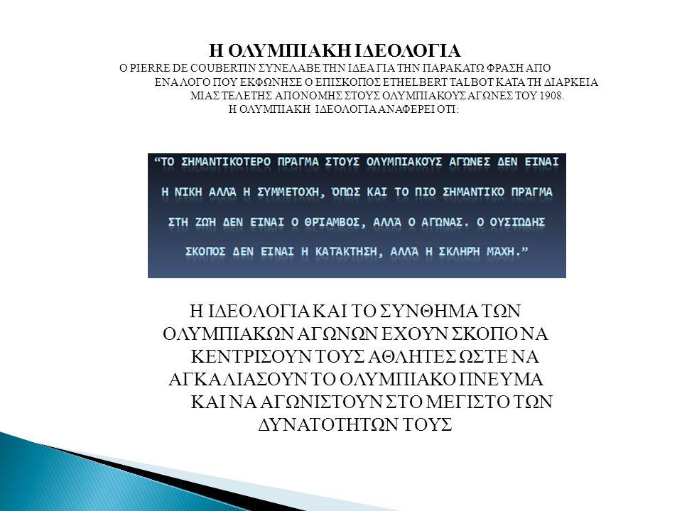 Η ΟΛΥΜΠΙΑΚΗ ΙΔΕΟΛΟΓΙΑ Ο PIERRE DE COUBERTIN ΣΥΝΕΛΑΒΕ ΤΗΝ ΙΔΕΑ ΓΙΑ ΤΗΝ ΠΑΡΑΚΑΤΩ ΦΡΑΣΗ ΑΠΟ ΕΝΑ ΛΟΓΟ ΠΟΥ ΕΚΦΩΝΗΣΕ Ο ΕΠΙΣΚΟΠΟΣ ETHELBERT TALBOT ΚΑΤΑ ΤΗ ΔΙΑΡΚΕΙΑ ΜΙΑΣ ΤΕΛΕΤΗΣ ΑΠΟΝΟΜΗΣ ΣΤΟΥΣ ΟΛΥΜΠΙΑΚΟΥΣ ΑΓΩΝΕΣ ΤΟΥ 1908.