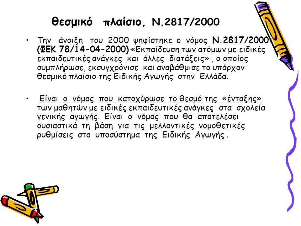 θεσμικό πλαίσιο, Ν.2817/2000 Την άνοιξη του 2000 ψηφίστηκε ο νόμος Ν.2817/2000: (ΦΕΚ 78/14-04-2000) «Εκπαίδευση των ατόμων με ειδικές εκπαιδευτικές ανάγκες και άλλες διατάξεις», ο οποίος συμπλήρωσε, εκσυγχρόνισε και αναβάθμισε το υπάρχον θεσμικό πλαίσιο της Ειδικής Αγωγής στην Ελλάδα.