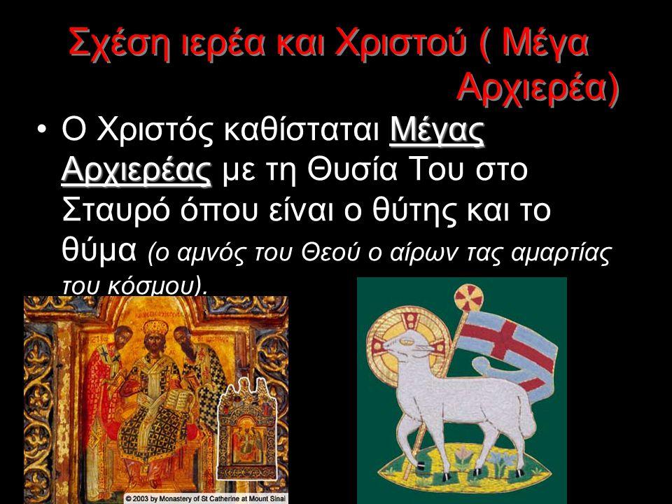 Σχέση ιερέα και Χριστού ( Μέγα Αρχιερέα) Ο Χριστός καθίσταται Μ ΜΜ Μέγας Αρχιερέας με τη Θυσία Του στο Σταυρό όπου είναι ο θύτης και το θύμα (ο αμνός του Θεού ο αίρων τας αμαρτίας του κόσμου).