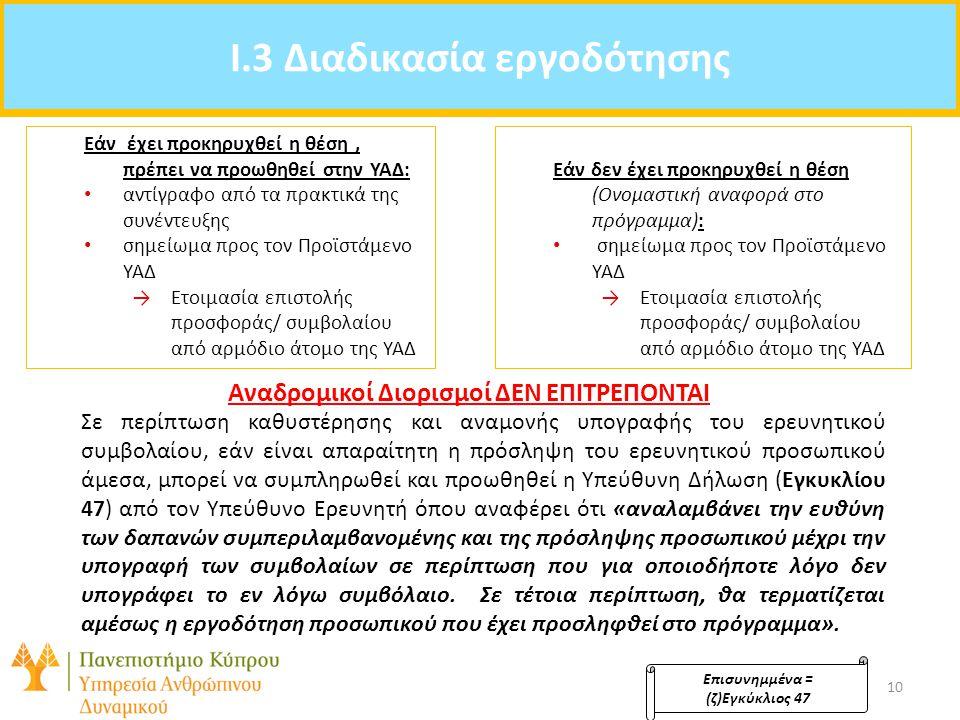 Agenda: I.3 Διαδικασία εργοδότησης Επισυνημμένα = (ζ)Εγκύκλιος 47 10 Εάν έχει προκηρυχθεί η θέση, πρέπει να προωθηθεί στην ΥΑΔ: αντίγραφο από τα πρακτικά της συνέντευξης σημείωμα προς τον Προϊστάμενο ΥΑΔ →Ετοιμασία επιστολής προσφοράς/ συμβολαίου από αρμόδιο άτομο της ΥΑΔ Εάν δεν έχει προκηρυχθεί η θέση (Ονομαστική αναφορά στο πρόγραμμα): σημείωμα προς τον Προϊστάμενο ΥΑΔ →Ετοιμασία επιστολής προσφοράς/ συμβολαίου από αρμόδιο άτομο της ΥΑΔ Αναδρομικοί Διορισμοί ΔΕΝ ΕΠΙΤΡΕΠΟΝΤΑΙ Σε περίπτωση καθυστέρησης και αναμονής υπογραφής του ερευνητικού συμβολαίου, εάν είναι απαραίτητη η πρόσληψη του ερευνητικού προσωπικού άμεσα, μπορεί να συμπληρωθεί και προωθηθεί η Υπεύθυνη Δήλωση (Εγκυκλίου 47) από τον Υπεύθυνο Ερευνητή όπου αναφέρει ότι «αναλαμβάνει την ευθύνη των δαπανών συμπεριλαμβανομένης και της πρόσληψης προσωπικού μέχρι την υπογραφή των συμβολαίων σε περίπτωση που για οποιοδήποτε λόγο δεν υπογράφει το εν λόγω συμβόλαιο.