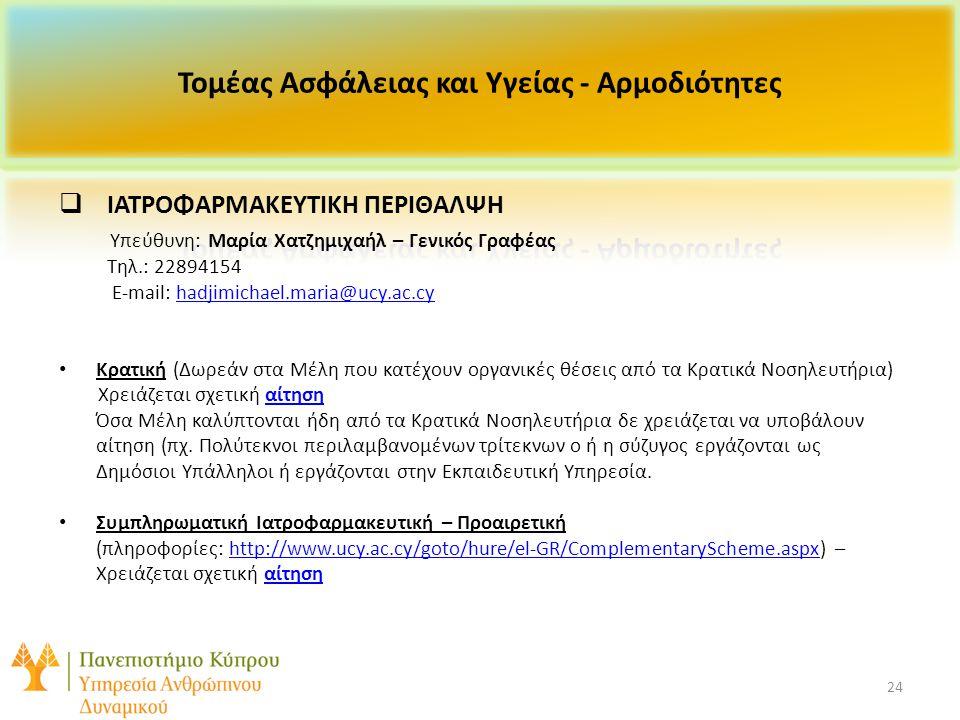 24  ΙΑΤΡΟΦΑΡΜΑΚΕΥΤΙΚΗ ΠΕΡΙΘΑΛΨΗ Υπεύθυνη: Μαρία Χατζημιχαήλ – Γενικός Γραφέας Τηλ.: 22894154 E-mail: hadjimichael.maria@ucy.ac.cyhadjimichael.maria@ucy.ac.cy Κρατική (Δωρεάν στα Μέλη που κατέχουν οργανικές θέσεις από τα Κρατικά Νοσηλευτήρια) Χρειάζεται σχετική αίτησηαίτηση Όσα Μέλη καλύπτονται ήδη από τα Κρατικά Νοσηλευτήρια δε χρειάζεται να υποβάλουν αίτηση (πχ.