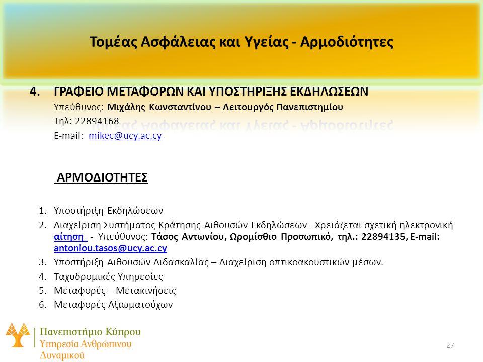 27 4.ΓΡΑΦΕΙΟ ΜΕΤΑΦΟΡΩΝ ΚΑΙ ΥΠΟΣΤΗΡΙΞΗΣ ΕΚΔΗΛΩΣΕΩΝ Υπεύθυνος: Μιχάλης Κωνσταντίνου – Λειτουργός Πανεπιστημίου Τηλ: 22894168 E-mail: mikec@ucy.ac.cymikec@ucy.ac.cy ΑΡΜΟΔΙΟΤΗΤΕΣ 1.Υποστήριξη Εκδηλώσεων 2.Διαχείριση Συστήματος Κράτησης Αιθουσών Εκδηλώσεων - Χρειάζεται σχετική ηλεκτρονική αίτηση - Υπεύθυνος: Τάσος Αντωνίου, Ωρομίσθιο Προσωπικό, τηλ.: 22894135, E-mail: antoniou.tasos@ucy.ac.cy αίτηση antoniou.tasos@ucy.ac.cy 3.Υποστήριξη Αιθουσών Διδασκαλίας – Διαχείριση οπτικοακουστικών μέσων.