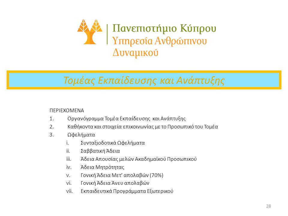 28 Τομέας Εκπαίδευσης και Ανάπτυξης ΠΕΡΙΕΧΟΜΕΝΑ 1.Οργανόγραμμα Τομέα Εκπαίδευσης και Ανάπτυξης 2.Καθήκοντα και στοιχεία επικοινωνίας με το Προσωπικό του Τομέα 3.Ωφελήματα i.Συνταξιοδοτικά Ωφελήματα ii.Σαββατική Άδεια iii.Άδεια Απουσίας μελών Ακαδημαϊκού Προσωπικού iv.Άδεια Μητρότητας v.Γονική Άδεια Μετ' απολαβών (70%) vi.Γονική Άδεια Άνευ απολαβών vii.Εκπαιδευτικά Προγράμματα Εξωτερικού