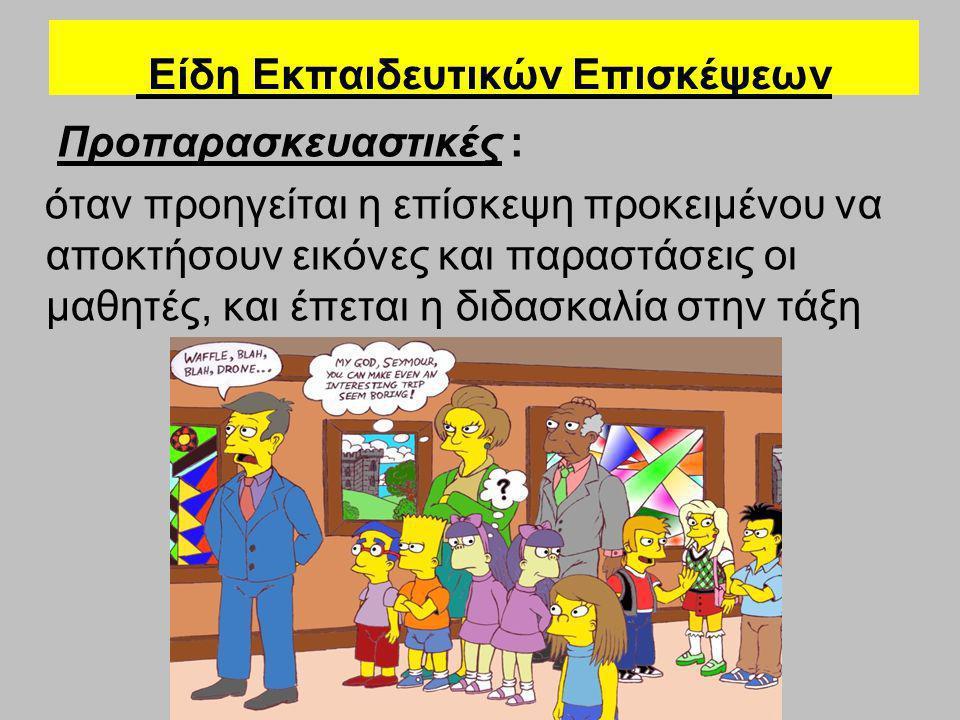 Είδη Εκπαιδευτικών Επισκέψεων Προπαρασκευαστικές : όταν προηγείται η επίσκεψη προκειμένου να αποκτήσουν εικόνες και παραστάσεις οι μαθητές, και έπεται