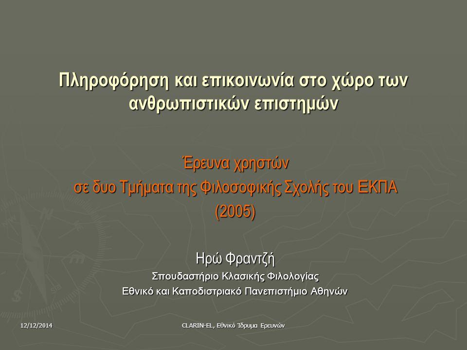 12/12/2014CLARIN-EL, Εθνικό Ίδρυμα Ερευνών Ειδικά συμπεράσματα (2) ► Ανάγκη για εργαλεία που να διευκολύνουν την περιδιάβαση (browsing) και την τυχαία ανακάλυψη (serendipity) στο ψηφιακό περιβάλλον ► Σημασία των βιβλιογραφικών αναφορών, ειδικά σε σχέση με συναφείς κλάδους (διακλαδικότητα) ► Ανάγκη για εργαλεία μετα-αναζήτησης, καθώς τα διαφορετικά περιβάλλοντα αποθαρρύνουν την ταυτόχρονη αναζήτηση ποικίλων πηγών