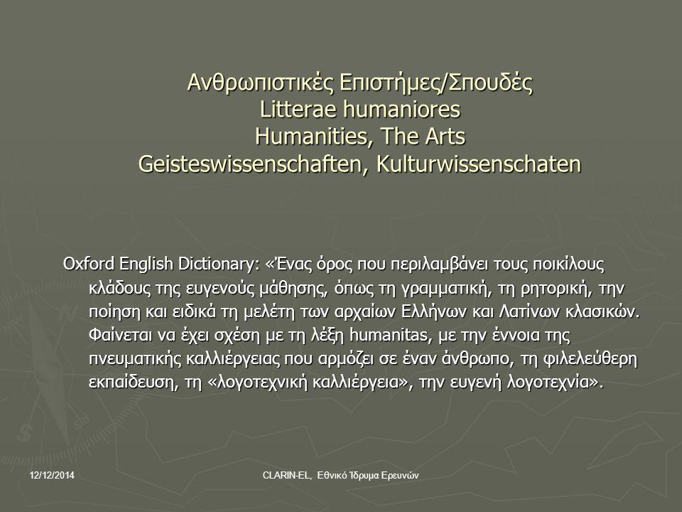 12/12/2014CLARIN-EL, Εθνικό Ίδρυμα Ερευνών Ανθρωπιστικές Επιστήμες/Σπουδές Litterae humaniores Humanities, The Arts Geisteswissenschaften, Kulturwissenschaten Oxford English Dictionary: «Ένας όρος που περιλαμβάνει τους ποικίλους κλάδους της ευγενούς μάθησης, όπως τη γραμματική, τη ρητορική, την ποίηση και ειδικά τη μελέτη των αρχαίων Ελλήνων και Λατίνων κλασικών.