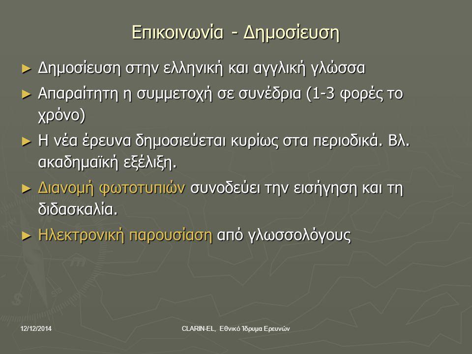 12/12/2014CLARIN-EL, Εθνικό Ίδρυμα Ερευνών Επικοινωνία - Δημοσίευση ► Δημοσίευση στην ελληνική και αγγλική γλώσσα ► Απαραίτητη η συμμετοχή σε συνέδρια (1-3 φορές το χρόνο) ► Η νέα έρευνα δημοσιεύεται κυρίως στα περιοδικά.