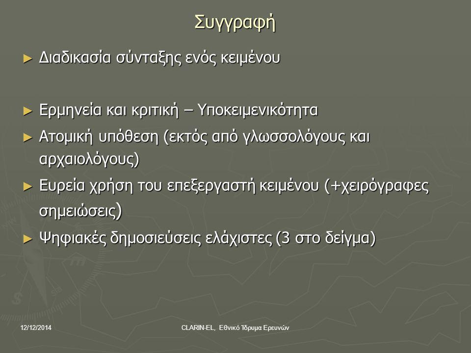 12/12/2014CLARIN-EL, Εθνικό Ίδρυμα Ερευνών Συγγραφή ► Διαδικασία σύνταξης ενός κειμένου ► Ερμηνεία και κριτική – Υποκειμενικότητα ► Ατομική υπόθεση (εκτός από γλωσσολόγους και αρχαιολόγους) ► Ευρεία χρήση του επεξεργαστή κειμένου (+χειρόγραφες σημειώσεις ) ► Ψηφιακές δημοσιεύσεις ελάχιστες (3 στο δείγμα)