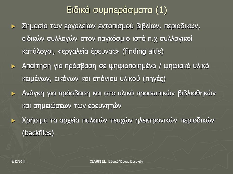 12/12/2014CLARIN-EL, Εθνικό Ίδρυμα Ερευνών Ειδικά συμπεράσματα (1) ► Σημασία των εργαλείων εντοπισμού βιβλίων, περιοδικών, ειδικών συλλογών στον παγκόσμιο ιστό π.χ συλλογικοί κατάλογοι, «εργαλεία έρευνας» (finding aids) ► Απαίτηση για πρόσβαση σε ψηφιοποιημένο / ψηφιακό υλικό κειμένων, εικόνων και σπάνιου υλικού (πηγές) ► Ανάγκη για πρόσβαση και στο υλικό προσωπικών βιβλιοθηκών και σημειώσεων των ερευνητών ► Χρήσιμα τα αρχεία παλαιών τευχών ηλεκτρονικών περιοδικών (backfiles)
