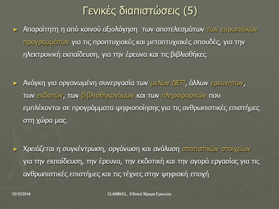 12/12/2014CLARIN-EL, Εθνικό Ίδρυμα Ερευνών Γενικές διαπιστώσεις (5) ► Απαραίτητη η από κοινού αξιολόγηση των αποτελεσμάτων των ευρωπαϊκών προγραμμάτων για τις προπτυχιακές και μεταπτυχιακές σπουδές, για την ηλεκτρονική εκπαίδευση, για την έρευνα και τις βιβλιοθήκες ► Ανάγκη για οργανωμένη συνεργασία των μελών ΔΕΠ, άλλων ερευνητών, των εκδοτών, των βιβλιοθηκονόμων και των πληροφορικών που εμπλέκονται σε προγράμματα ψηφιοποίησης για τις ανθρωπιστικές επιστήμες στη χώρα μας ► Χρειάζεται η συγκέντρωση, οργάνωση και ανάλυση στατιστικών στοιχείων για την εκπαίδευση, την έρευνα, την εκδοτική και την αγορά εργασίας για τις ανθρωπιστικές επιστήμες και τις τέχνες στην ψηφιακή εποχή