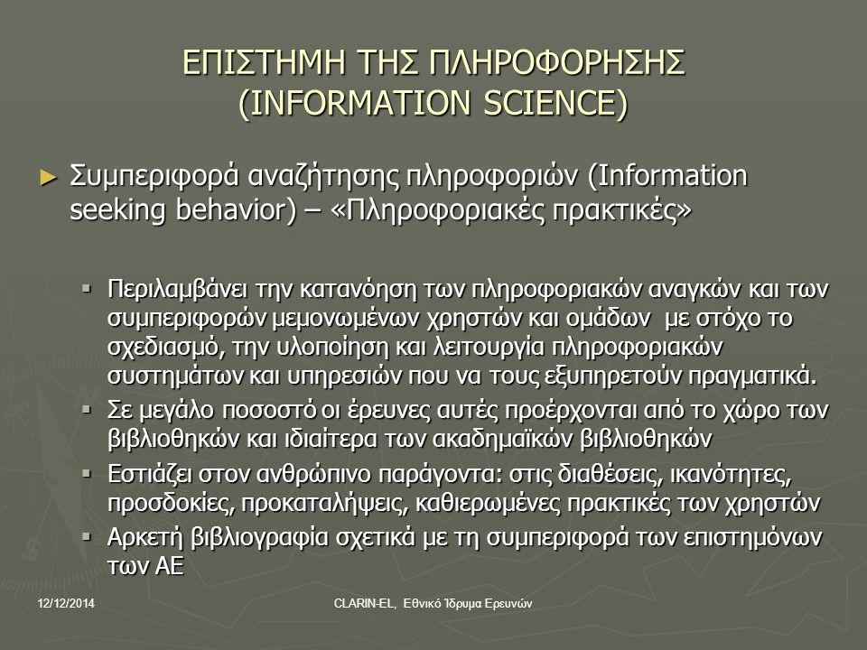12/12/2014CLARIN-EL, Εθνικό Ίδρυμα Ερευνών Ταυτότητα – Στόχοι έρευνας ► Μελέτη με επίκεντρο το χρήστη ► Ανάλυση της πληροφοριακής συμπεριφοράς μελών ΔΕΠ κατά την έρευνα και επικοινωνία εντός και εκτός της βιβλιοθήκης Ανάγνωση Αναζήτηση Επικοινωνία/Δημοσίευση Συγγραφή ► Σε σχέση με την ανώτατη εκπαίδευση και το σύστημα επιστημονικής επικοινωνίας στον ελληνικό χώρο ► Με στόχο  την αποτίμηση της βαρύτητας των ανθρωπιστικών επιστημών, ως αντικειμένου και μεθοδολογίας, στις πληροφοριακές πρακτικές των επιστημόνων  να συμβάλει στην άποψη ότι η χρήση των ψηφιακών βιβλιοθηκών εξαρτάται σε μεγάλο βαθμό από δεξιότητες που σχετίζονται με συγκεκριμένα γνωστικά αντικείμενα και αναπτύσσονται στο εργασιακό περιβάλλον