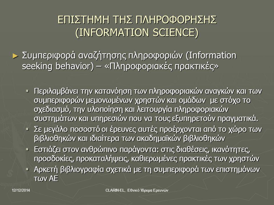 12/12/2014CLARIN-EL, Εθνικό Ίδρυμα Ερευνών ΕΠΙΣΤΗΜΗ ΤΗΣ ΠΛΗΡΟΦΟΡΗΣΗΣ (INFORMATION SCIENCE) ► Συμπεριφορά αναζήτησης πληροφοριών (Information seeking behavior) – «Πληροφοριακές πρακτικές»  Περιλαμβάνει την κατανόηση των πληροφοριακών αναγκών και των συμπεριφορών μεμονωμένων χρηστών και ομάδων με στόχο το σχεδιασμό, την υλοποίηση και λειτουργία πληροφοριακών συστημάτων και υπηρεσιών που να τους εξυπηρετούν πραγματικά.