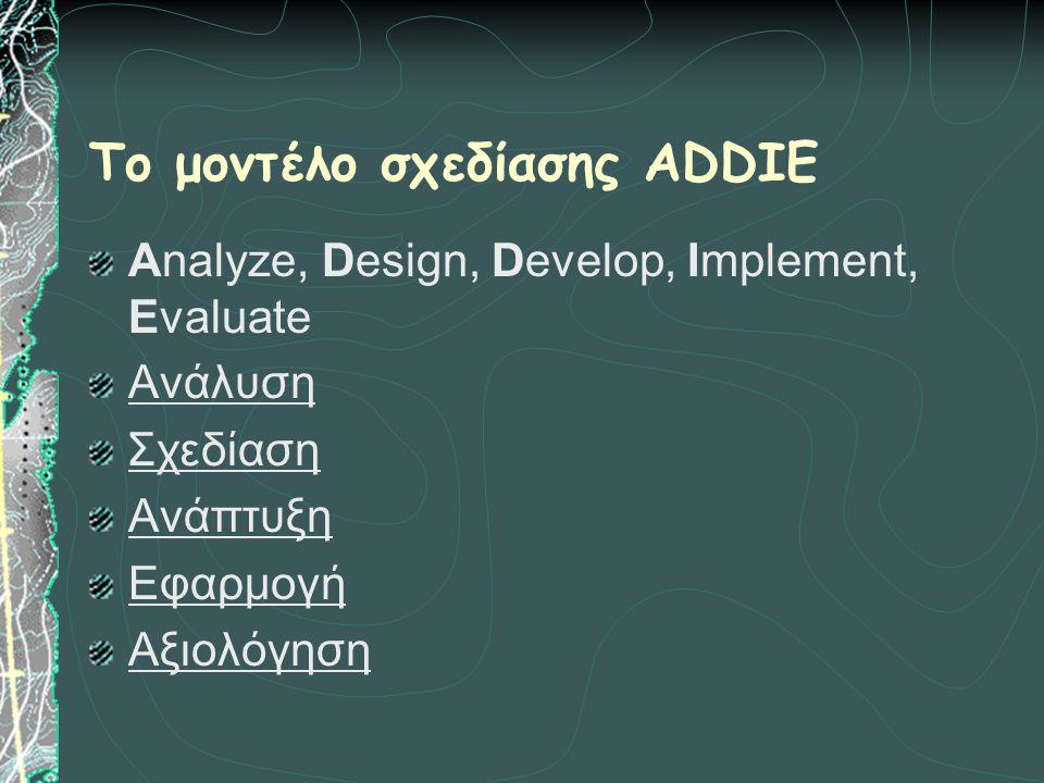 Το μοντέλο σχεδίασης ADDIE Analyze, Design, Develop, Implement, Evaluate Ανάλυση Σχεδίαση Ανάπτυξη Εφαρμογή Αξιολόγηση