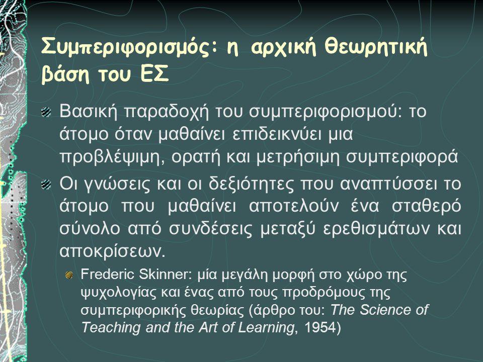 Συμπεριφορισμός: η αρχική θεωρητική βάση του ΕΣ Βασική παραδοχή του συμπεριφορισμού: το άτομο όταν μαθαίνει επιδεικνύει μια προβλέψιμη, ορατή και μετρ