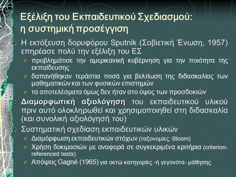 Εξέλιξη του Εκπαιδευτικού Σχεδιασμού: η συστημική προσέγγιση Η εκτόξευση δορυφόρου Sputnik (Σοβιετική Ένωση, 1957) επηρέασε πολύ την εξέλιξη του ΕΣ προβλημάτισε την αμερικανική κυβέρνηση για την ποιότητα της εκπαίδευσης δαπανήθηκαν τεράστια ποσά για βελτίωση της διδασκαλίας των μαθηματικών και των φυσικών επιστημών τα αποτελέσματα όμως δεν ήταν στο ύψος των προσδοκιών Διαμορφωτική αξιολόγηση Διαμορφωτική αξιολόγηση του εκπαιδευτικού υλικού πριν αυτό ολοκληρωθεί και χρησιμοποιηθεί στη διδασκαλία (και συνολική αξιολόγησή του) Συστηματική σχεδίαση εκπαιδευτικών υλικών Διαμόρφωση εκπαιδευτικών στόχων (ταξονομίες: Bloom) Χρήση δοκιμασιών με αναφορά σε συγκεκριμένα κριτήρια (criterion- referenced tests) Απόψεις Gagné (1965) για οκτώ κατηγορίες -ή γεγονότα- μάθησης